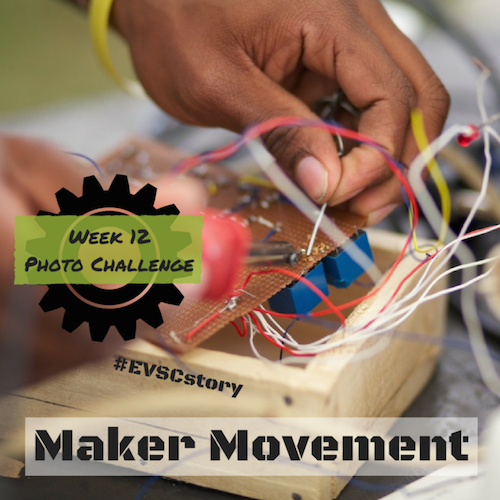 2015 16 Photo Challenge Week 12 Maker Movement Evsc Icats